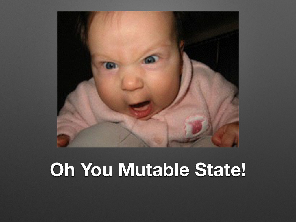 Oh You Mutable State!