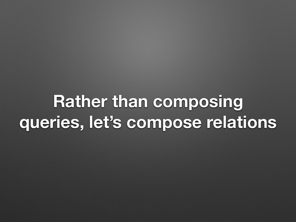 Rather than composing queries, let's compose re...