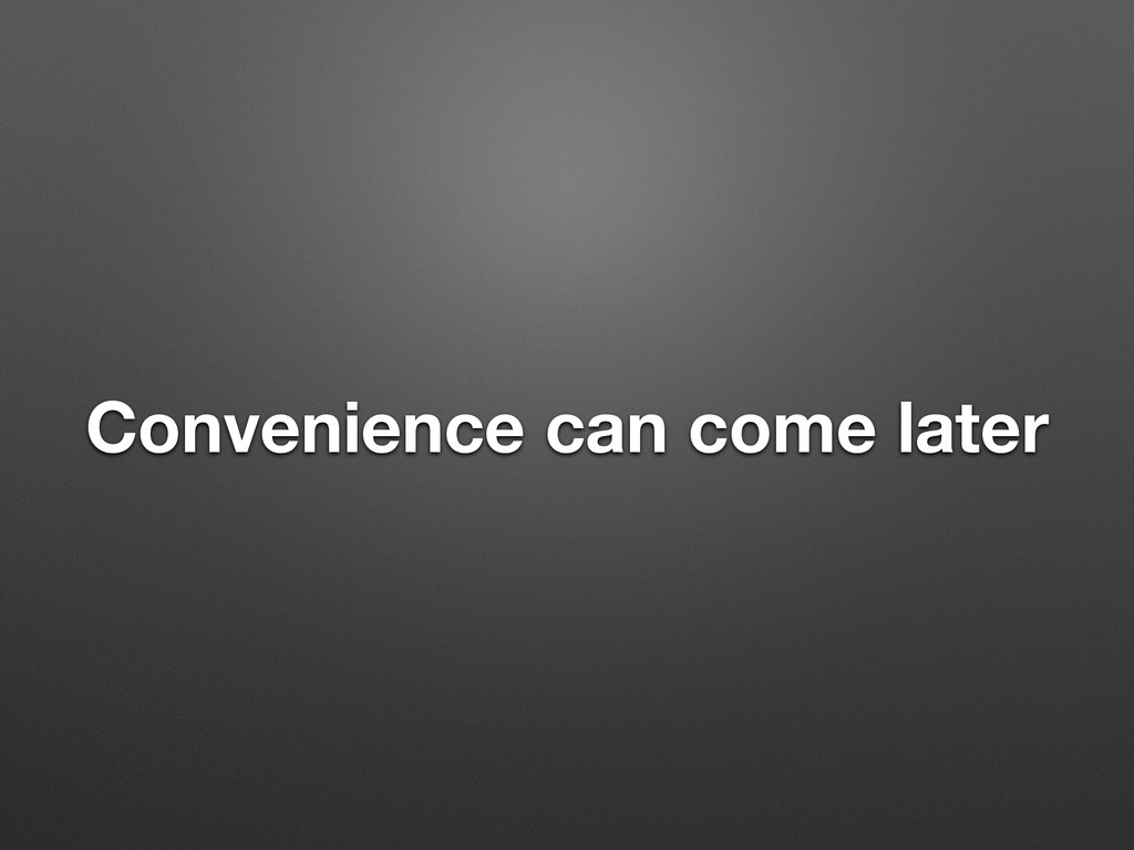 Convenience can come later