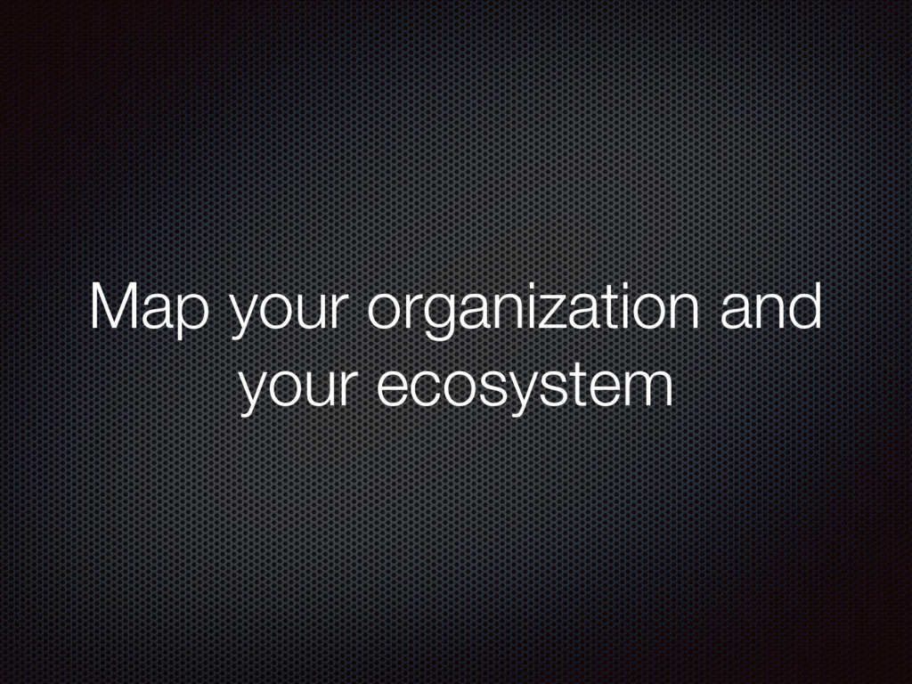 Map your organization and your ecosystem