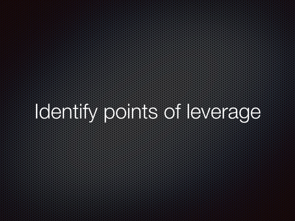 Identify points of leverage