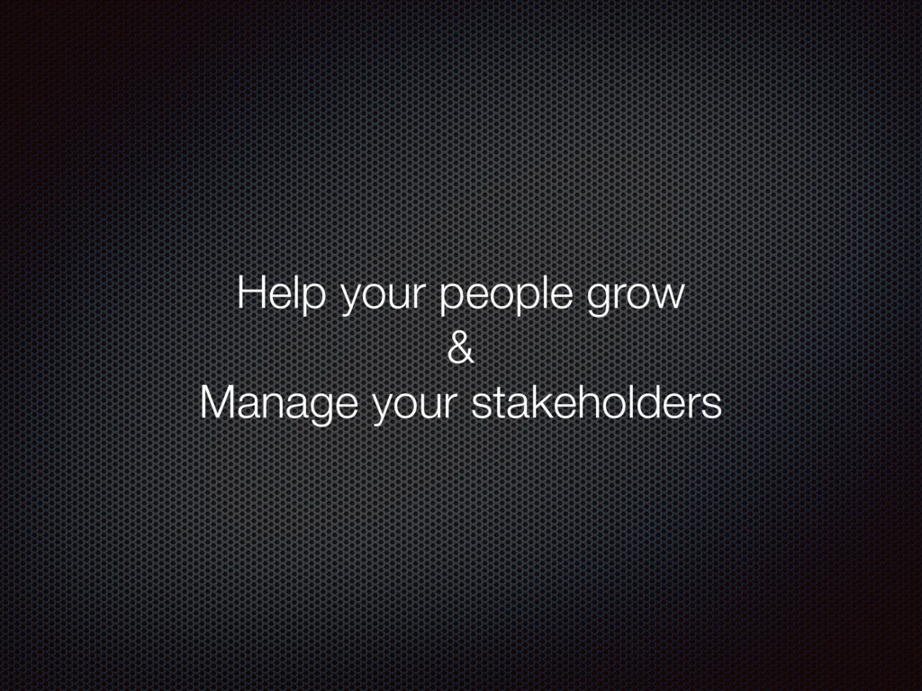 Help your people grow & Manage your stakeholders