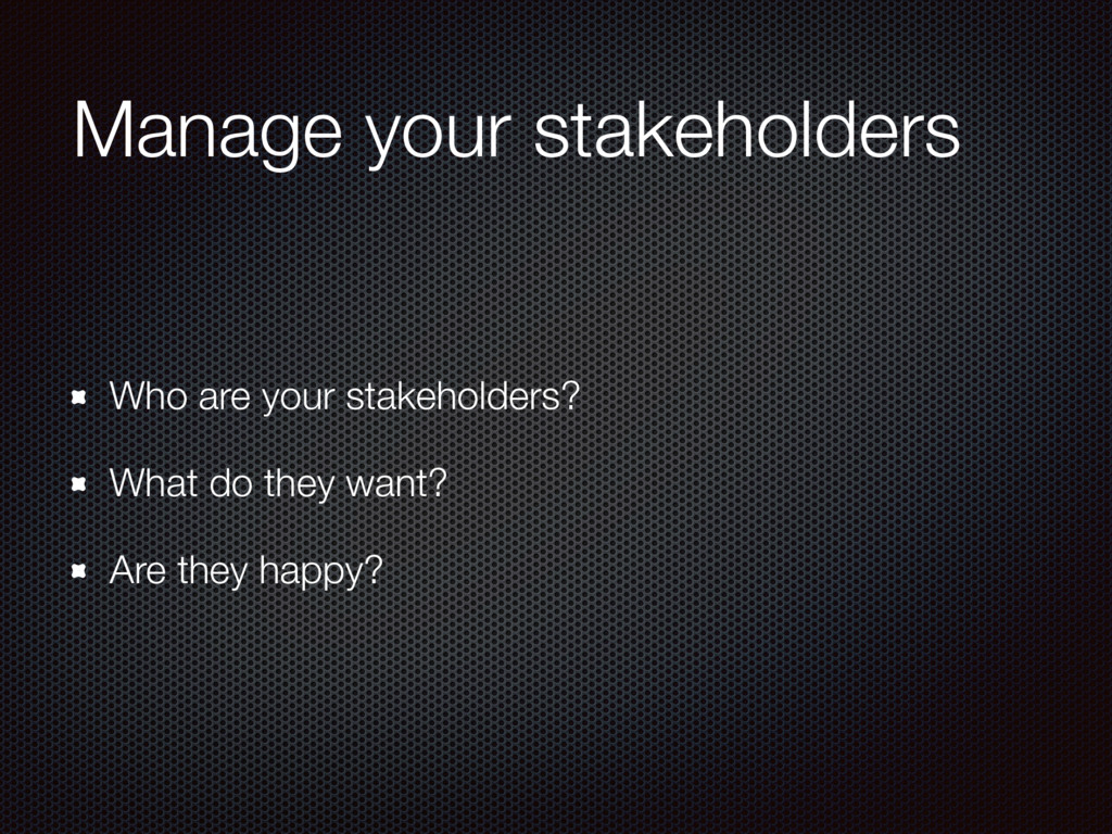 Manage your stakeholders Who are your stakehold...