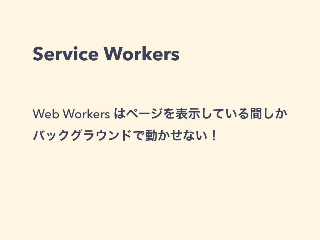 Service Workers Web Workers ϖʔδΛද͍ࣔͯ͠Δ͔ؒ͠ όοΫά...