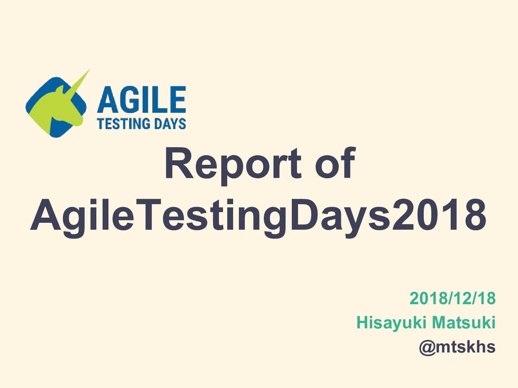 Report of AgileTestingDays2018 2018/12/18 Hisay...