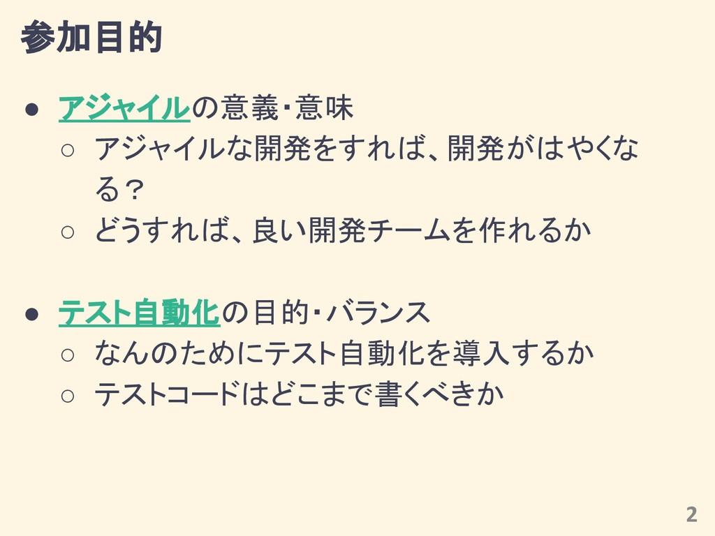 参加目的 ● アジャイルの意義・意味 ○ アジャイルな開発をすれば、開発がはやくな る? ○ ...