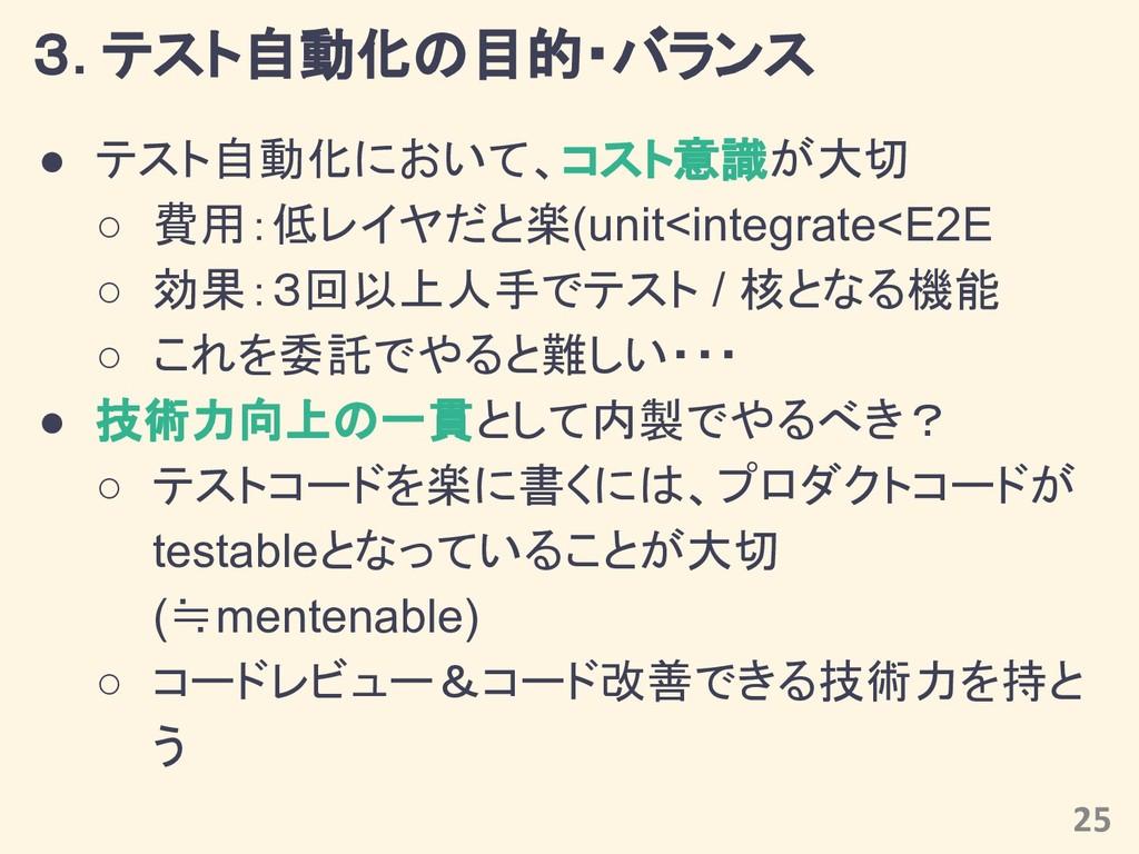 3. テスト自動化の目的・バランス ● テスト自動化において、コスト意識が大切 ○ 費用:低レ...