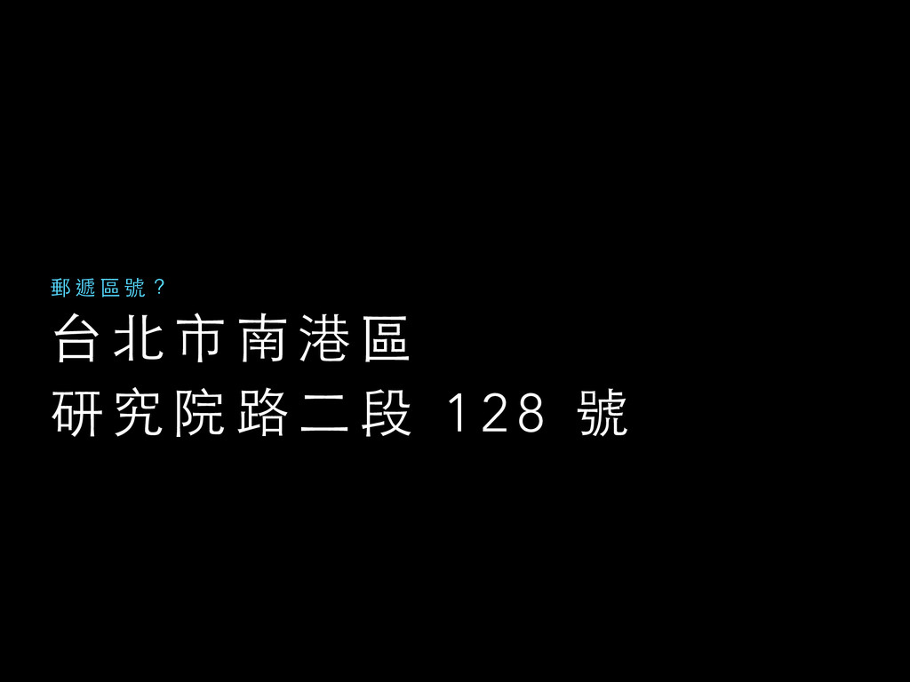 台 北 市 南 港 區  研 究 院 路 ⼆二 段 1 2 8 號 郵 遞 區 號 ?