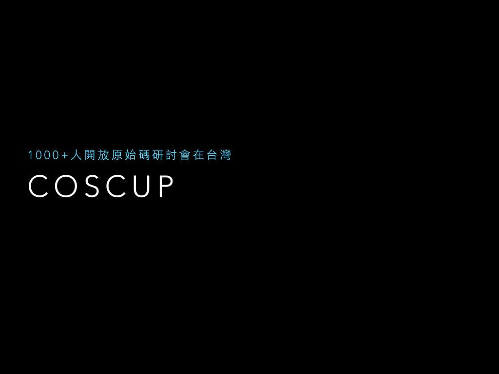 C O S C U P 1 0 0 0 + ⼈人 開 放 原 始 碼 研 討 會 在 台 灣