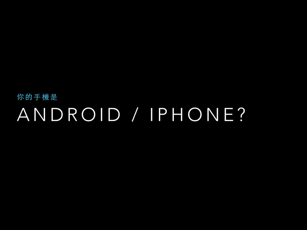 A N D R O I D / I P H O N E ? 你 的 ⼿手 機 是