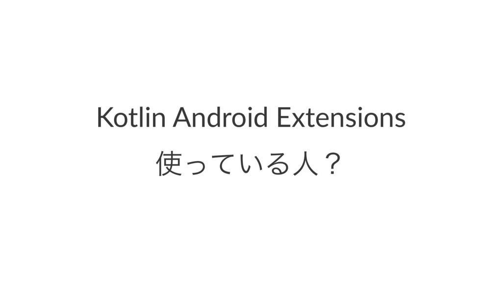 Kotlin Android Extensions ͍ͬͯΔਓʁ
