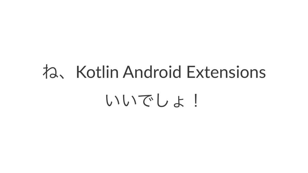 ͶɺKotlin Android Extensions ͍͍Ͱ͠ΐʂ
