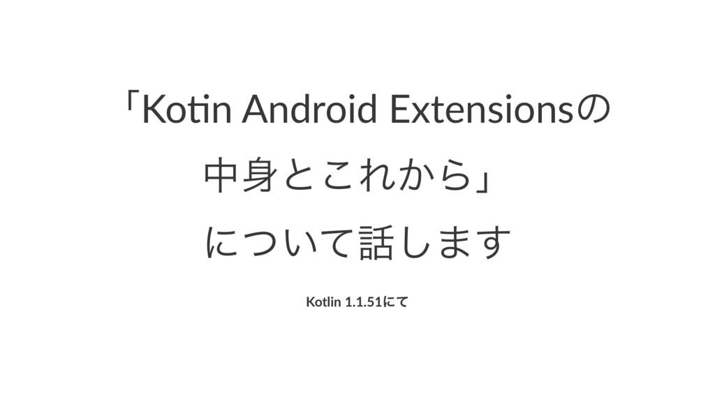 ʮKo#n Android Extensionsͷ தͱ͜Ε͔Βʯ ʹ͍ͭͯ͠·͢ Kot...