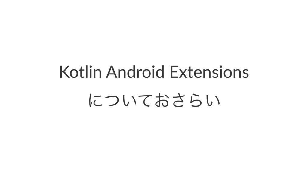 Kotlin Android Extensions ʹ͍͓ͭͯ͞Β͍