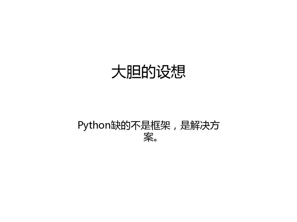 大胆的设想  Python缺的不是框架,是解决方 案。