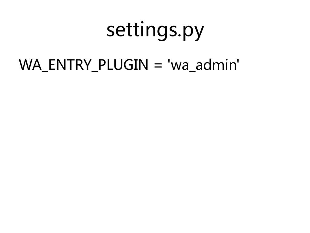settings.py  WA_ENTRY_PLUGIN = 'wa_admin'...