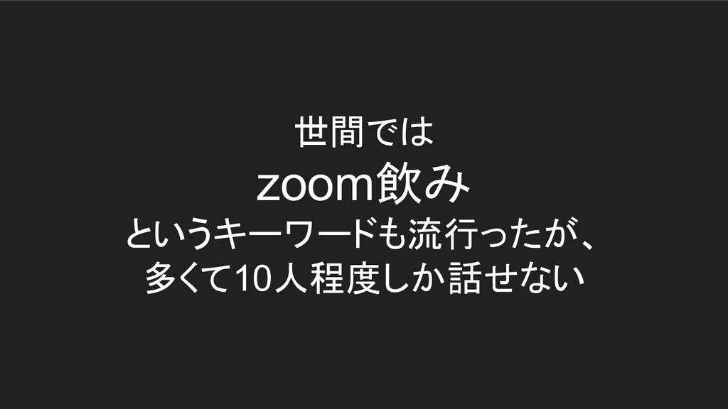 世間では zoom飲み というキーワードも流行ったが、 多くて10人程度しか話せない