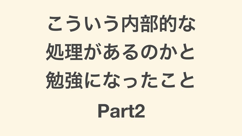 ͜͏͍͏෦తͳ ॲཧ͕͋Δͷ͔ͱ ษڧʹͳͬͨ͜ͱ Part2