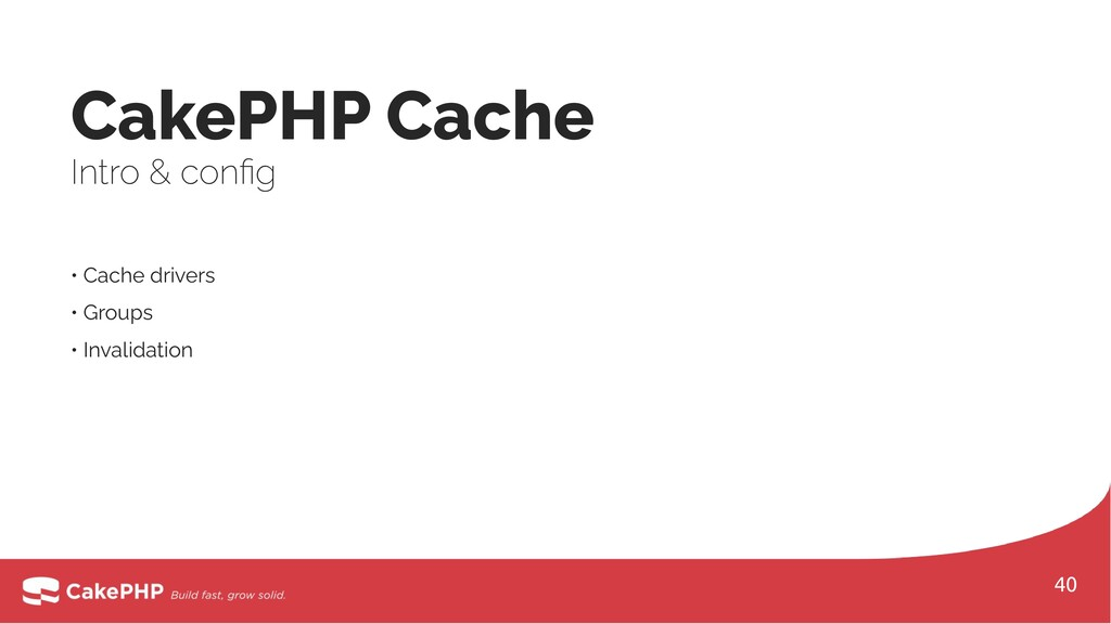 • Cache drivers • Groups • Invalidation CakePHP...