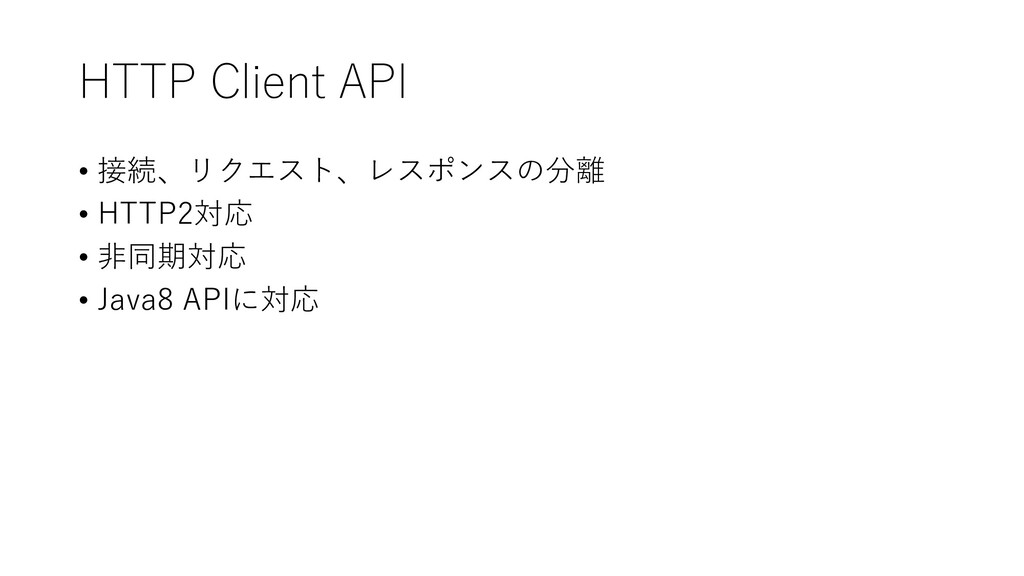 HTTP Client API • 接続、リクエスト、レスポンスの分離 • HTTP2対応 •...