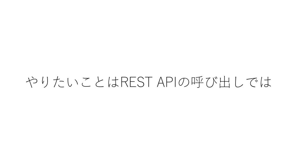 やりたいことはREST APIの呼び出しでは