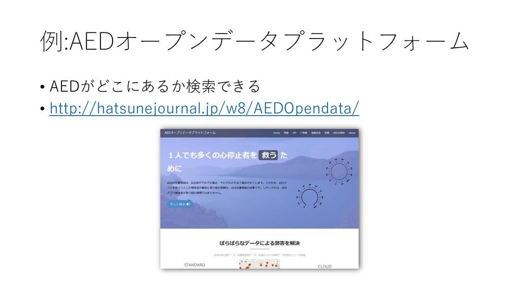 例:AEDオープンデータプラットフォーム • AEDがどこにあるか検索できる • http:/...