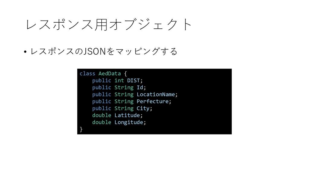 レスポンス用オブジェクト • レスポンスのJSONをマッピングする class AedData...