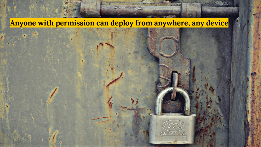 Anyone with permission can deploy from anywhere...