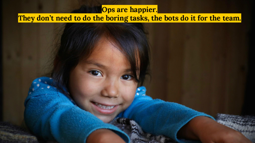Ops are happier. They don't need to do the bori...