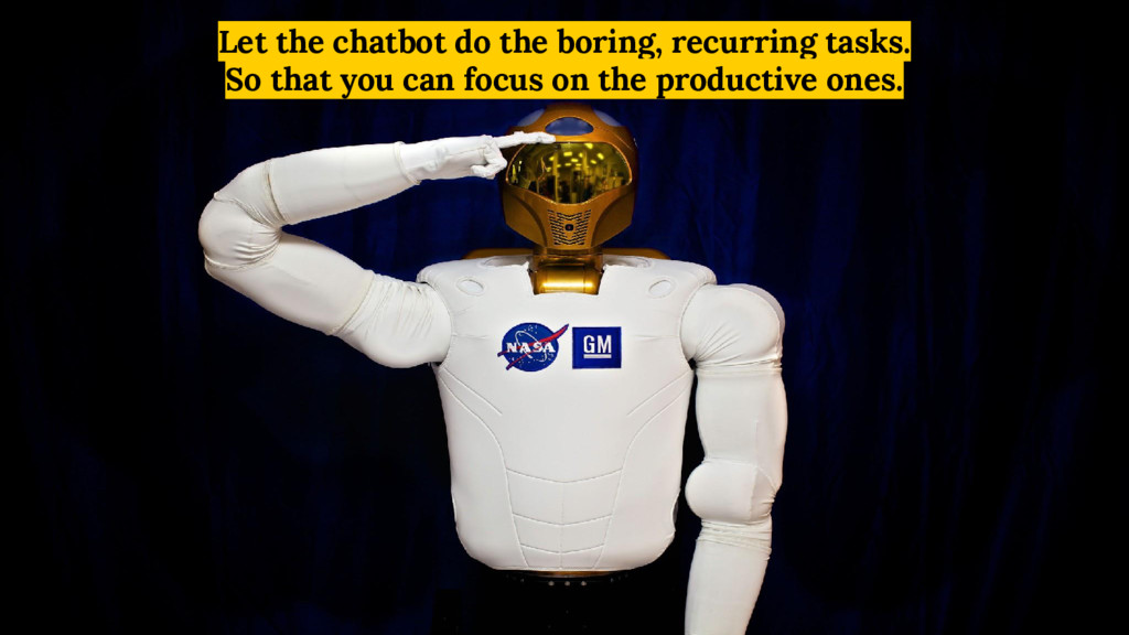 Let the chatbot do the boring, recurring tasks....