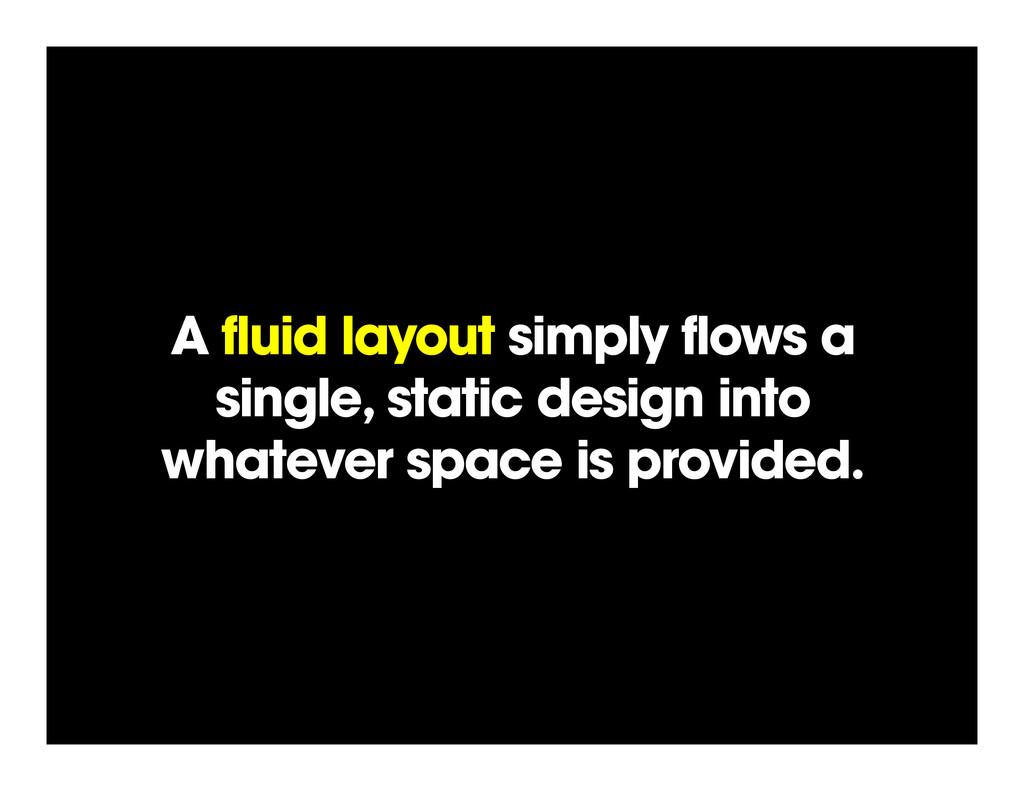 A fluid layout simply flows a single, static de...