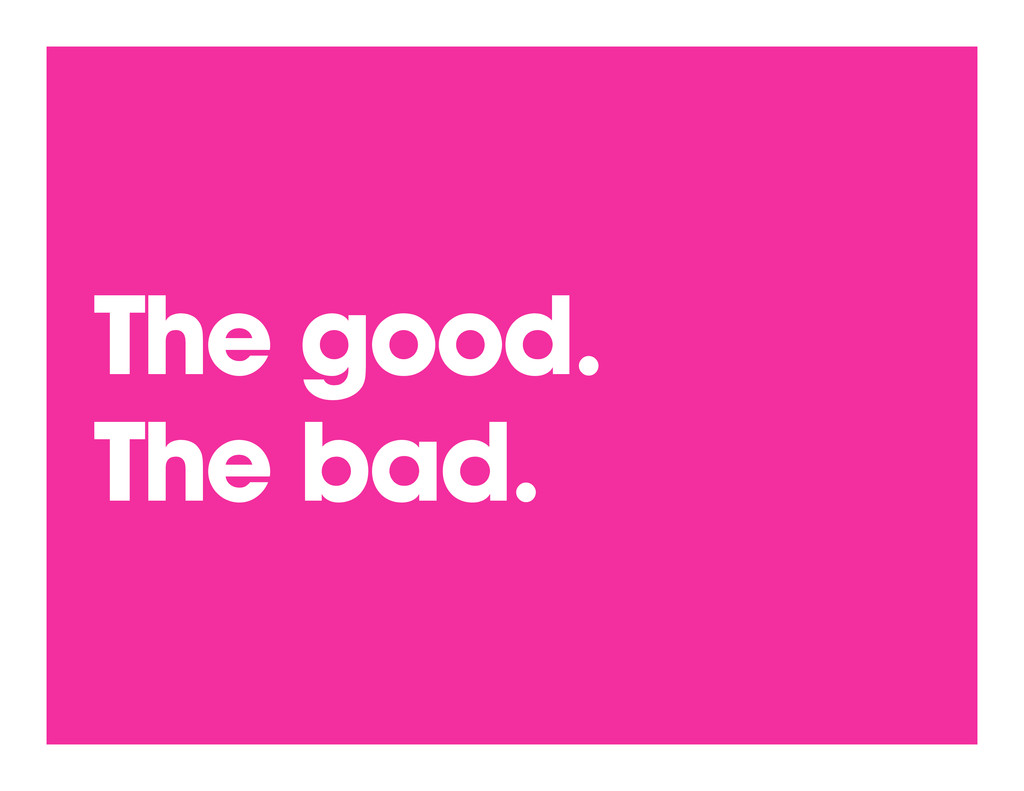 The good. The bad.