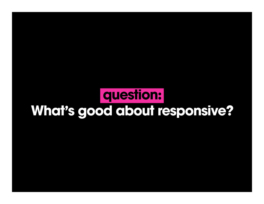 question: What's good about responsive?