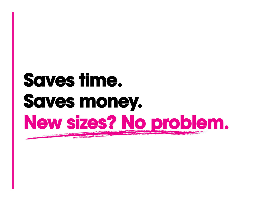 Saves time. Saves money. New sizes? No problem.