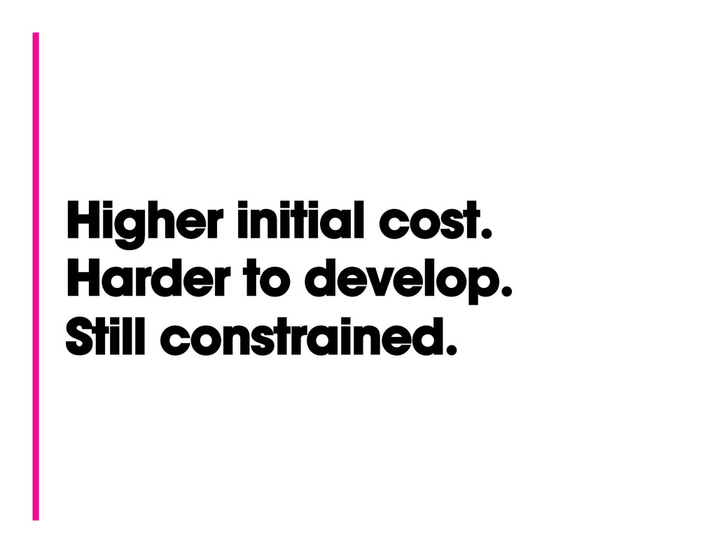 Higher initial cost. Harder to develop. Still c...