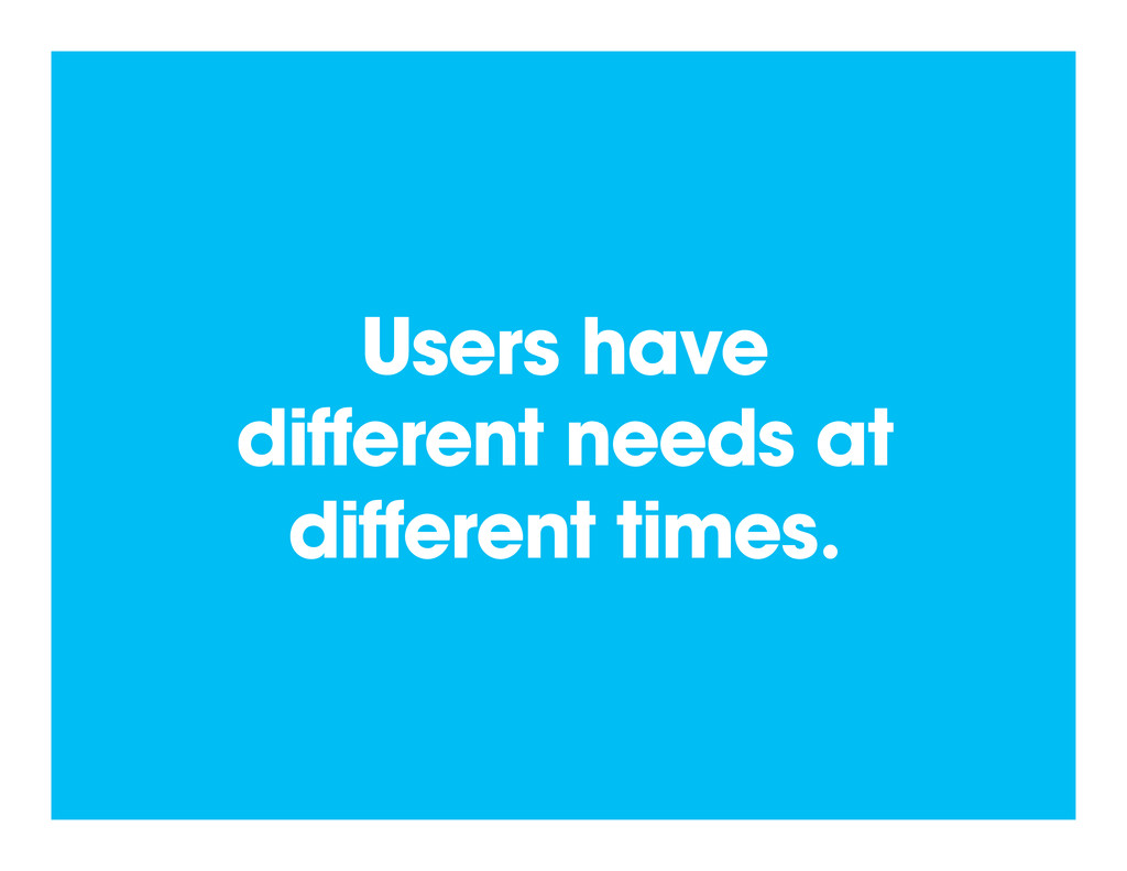 Users have different needs at different times.