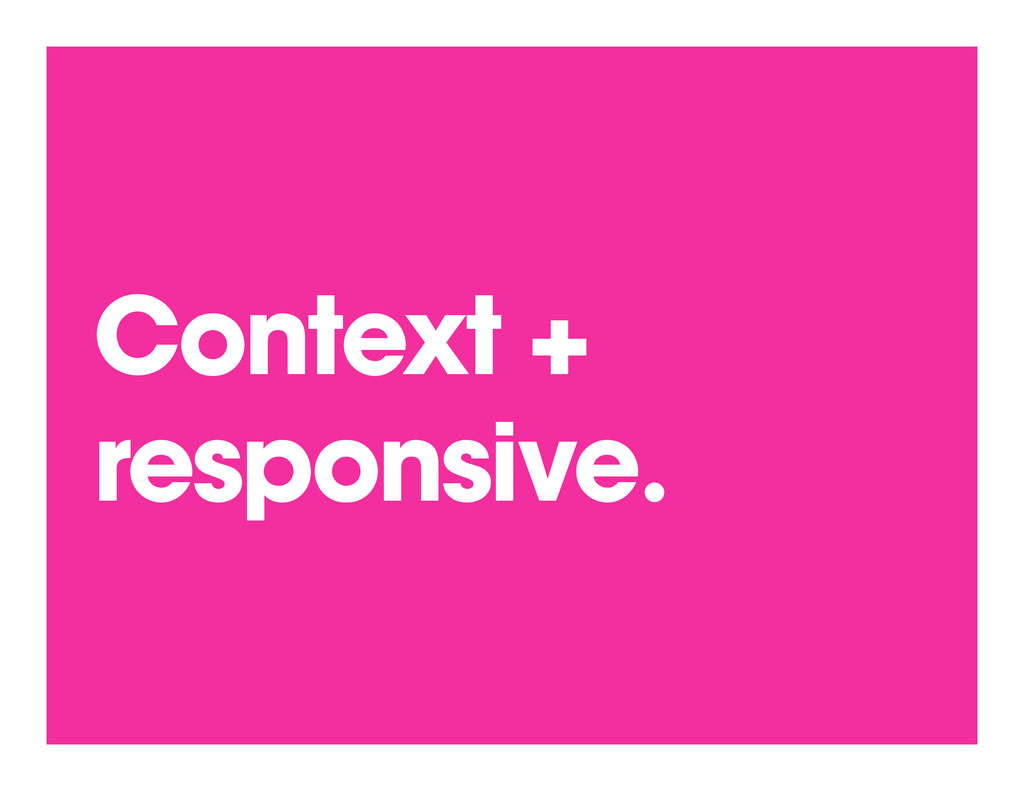 Context + responsive.