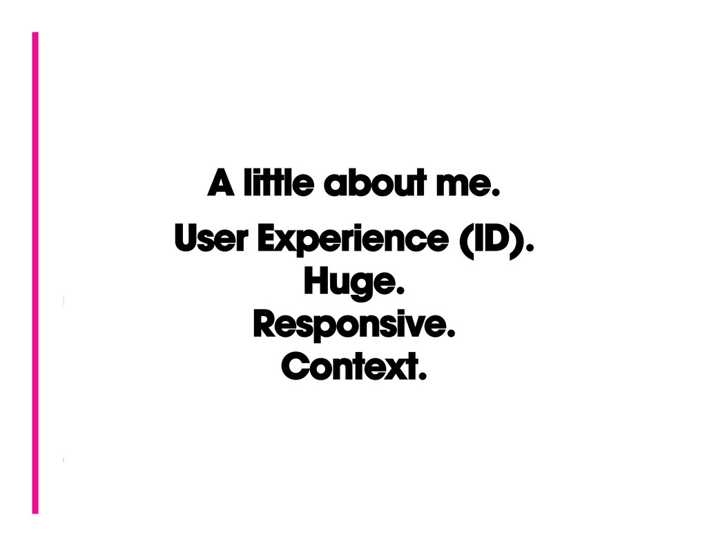 A little about me. User Experience (ID). Huge. ...