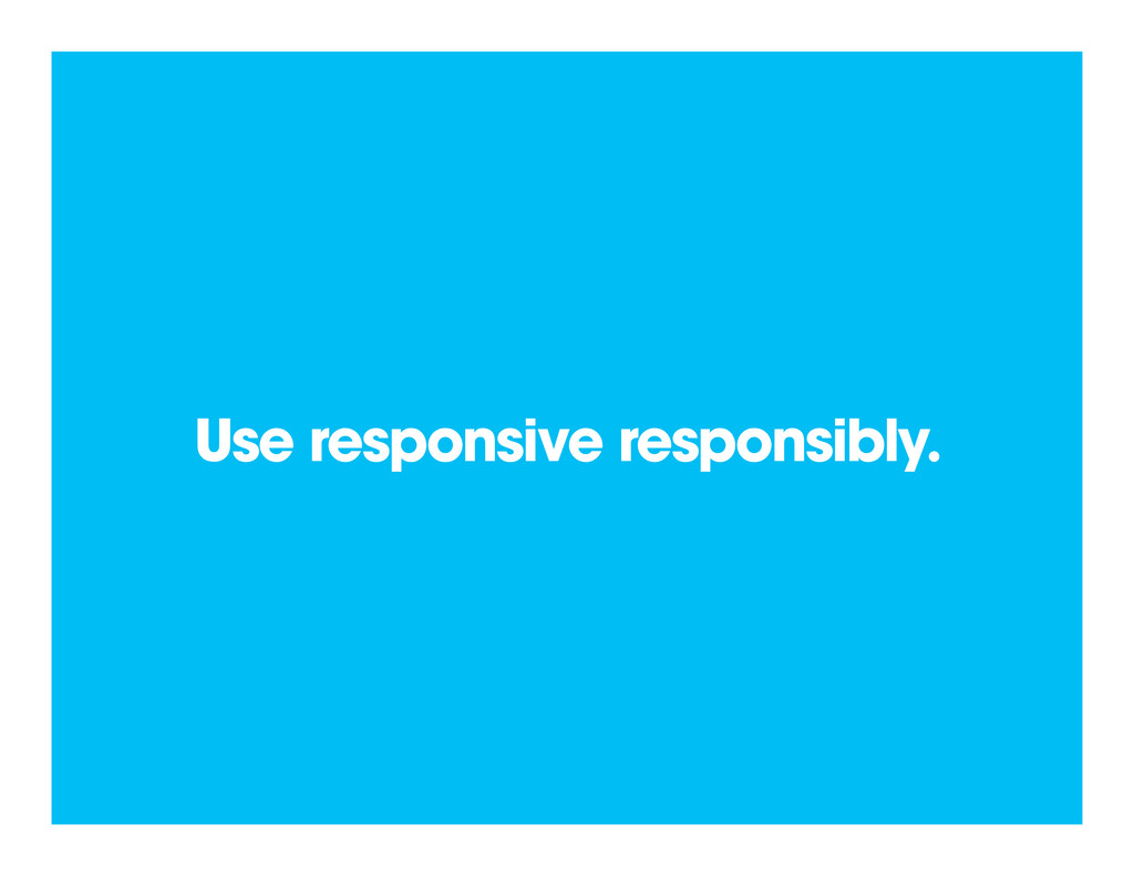 Use responsive responsibly.
