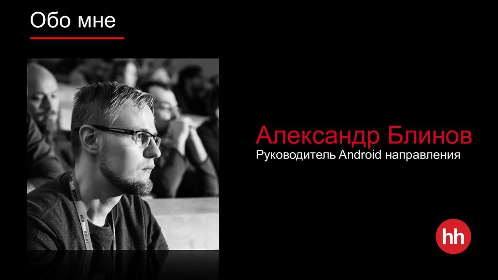 Обо мне Александр Блинов Руководитель Android н...