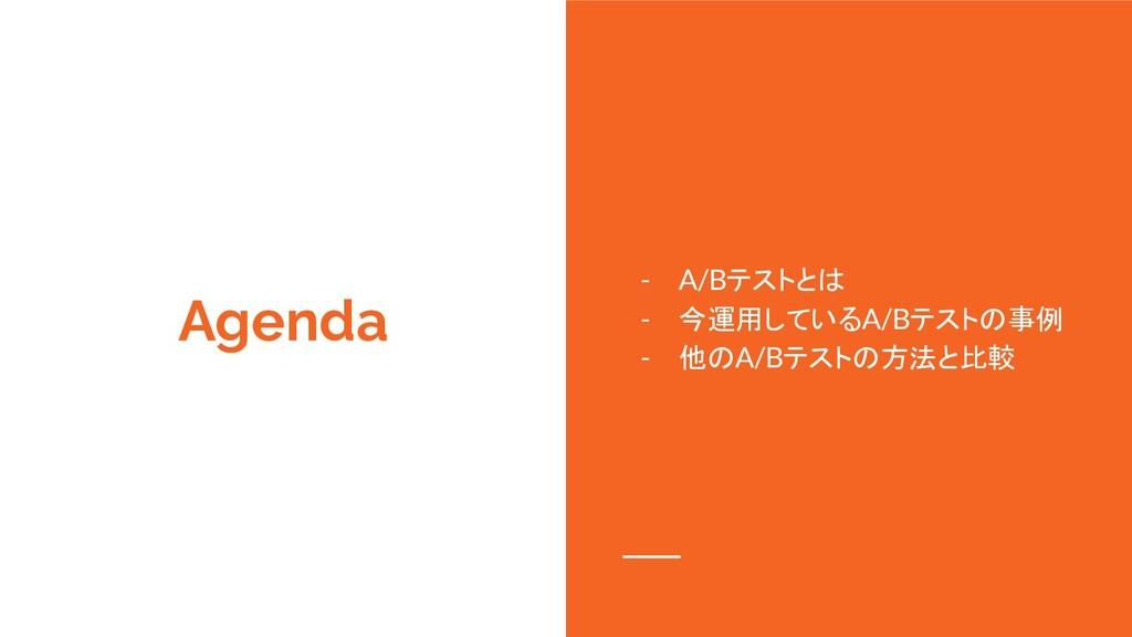 Agenda - A/Bテストとは - 今運用しているA/Bテストの事例 - 他のA/Bテスト...