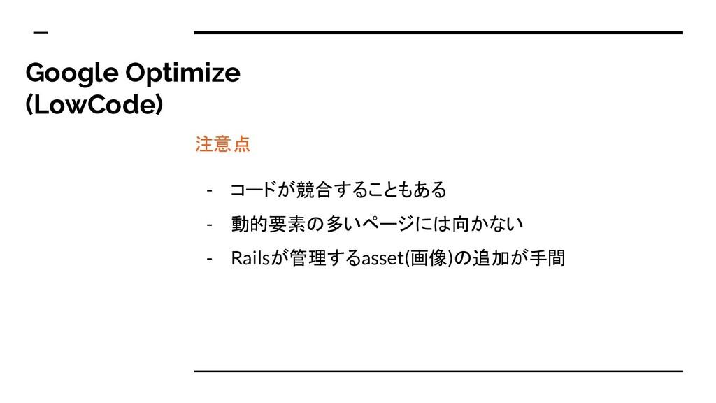 注意点 - コードが競合することもある - 動的要素の多いページには向かない - Railsが...