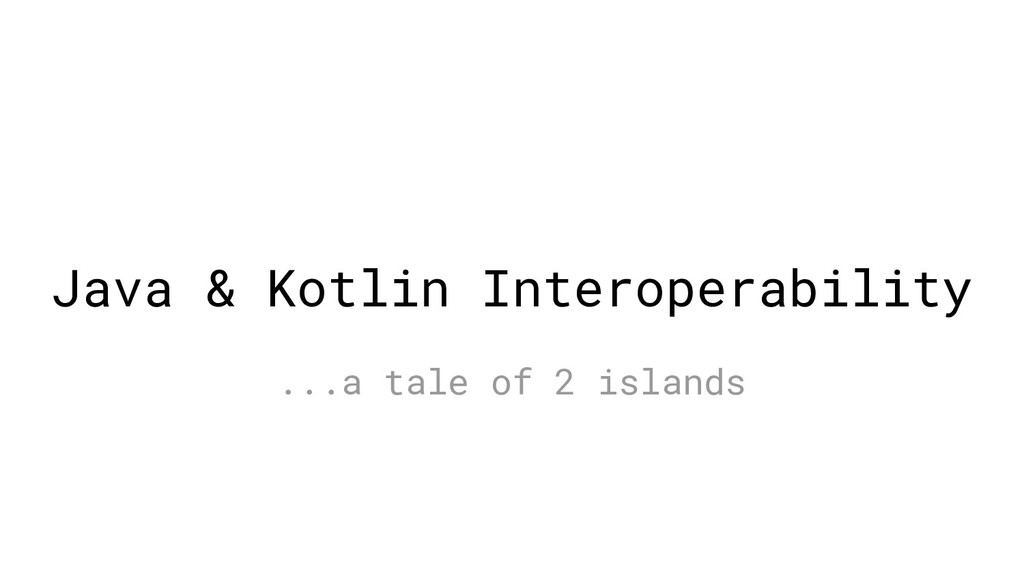 Java & Kotlin Interoperability ...a tale of 2 i...