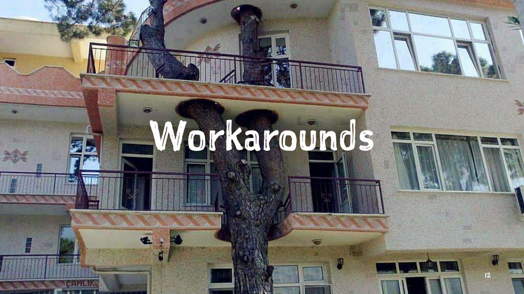Workarounds 12
