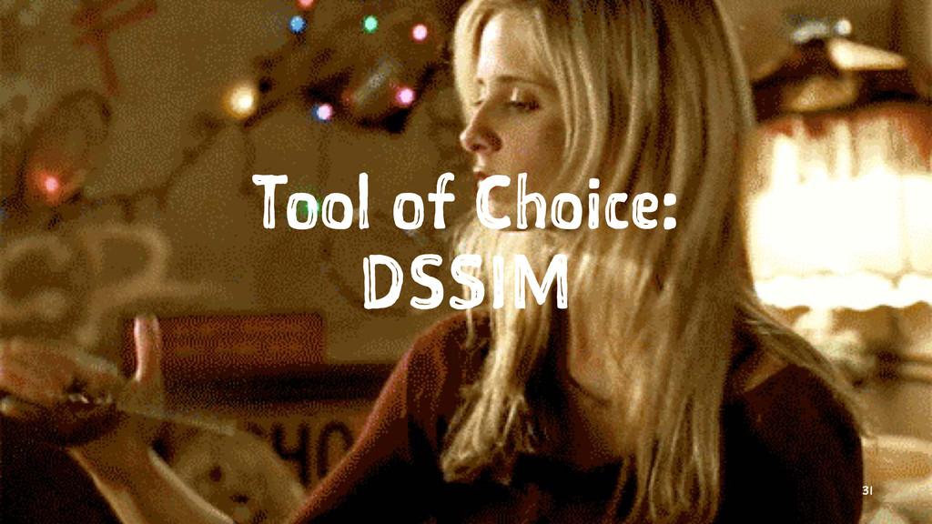 Tool of Choice: DSSIM 31