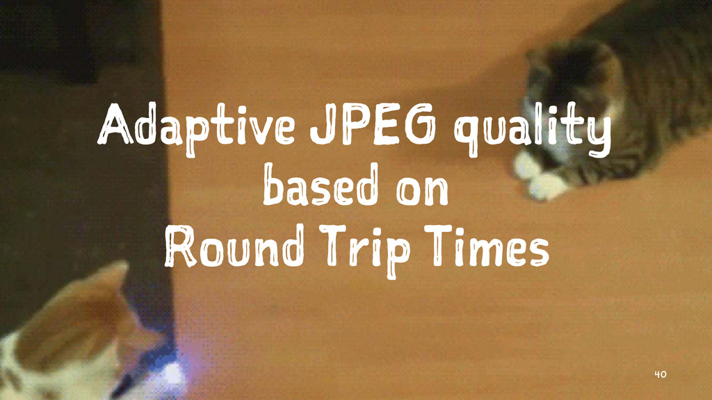 Adaptive JPEG quality based on Round Trip Times...