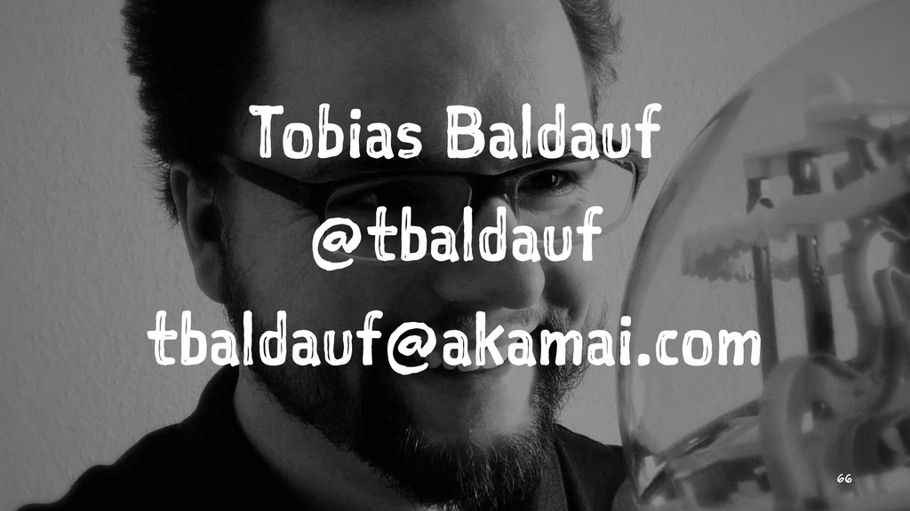 Tobias Baldauf @tbaldauf tbaldauf@akamai.com 66