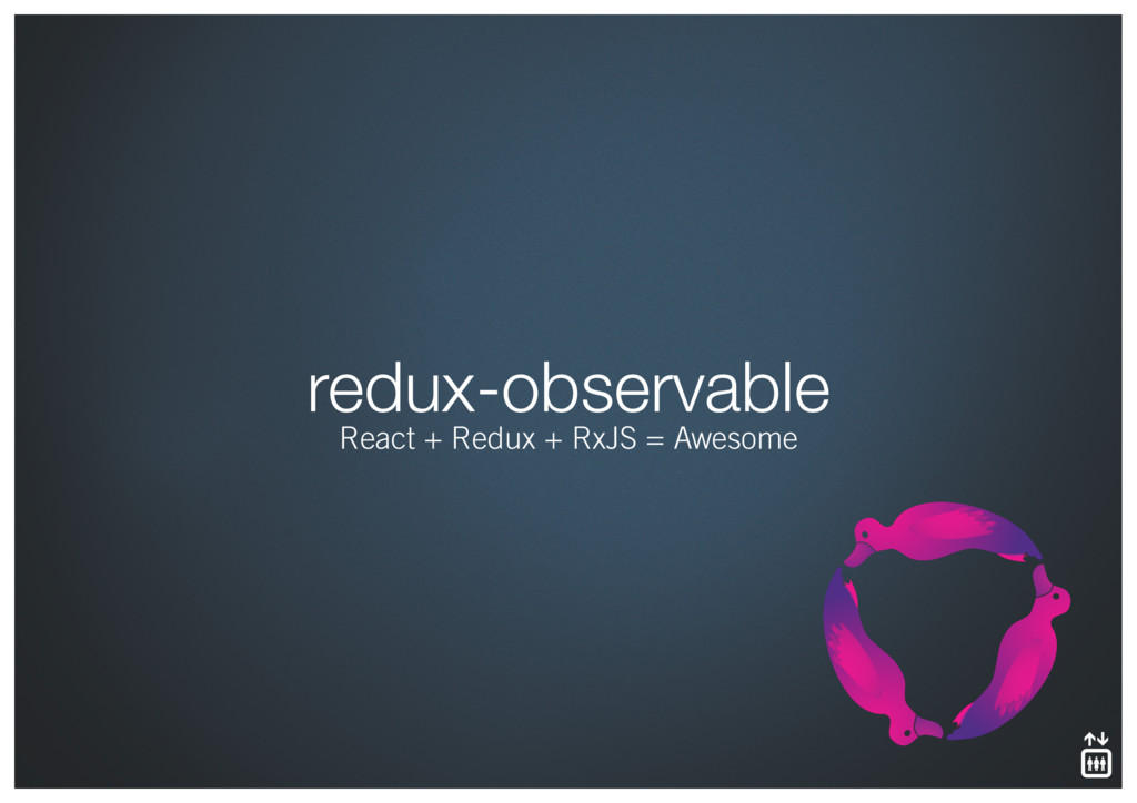 redux-observable React + Redux + RxJS = Awesome