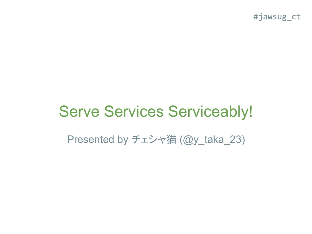 Serve Services Serviceably! Presented by チェシャ猫 ...
