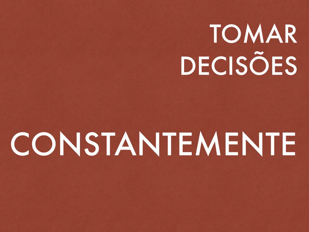 TOMAR DECISÕES CONSTANTEMENTE